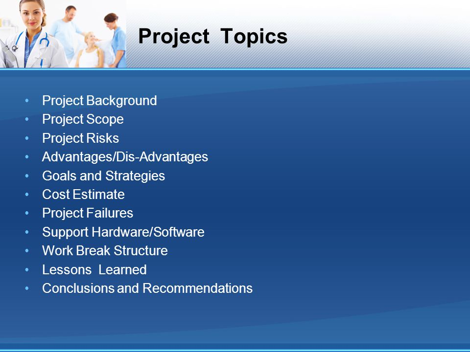 Project Topics Project Background Project Scope Project Risks Advantages/Dis-Advantages Goals and Strategies Cost Estimate Project Failures Support Hardware/Software Work Break Structure Lessons Learned Conclusions and Recommendations