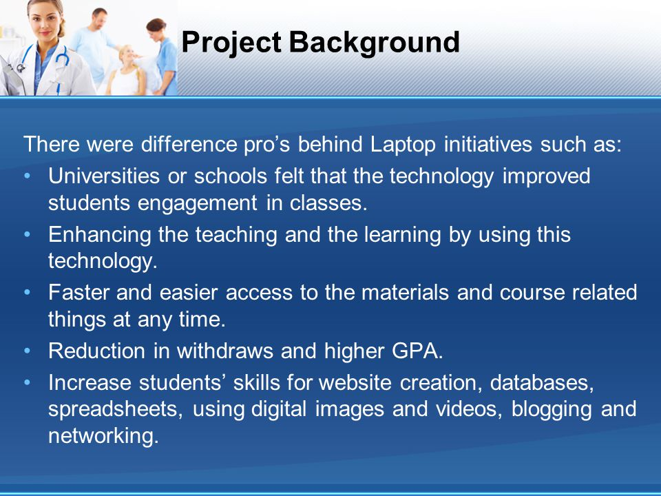 Project Background There were difference pros behind Laptop initiatives such as: Universities or schools felt that the technology improved students en