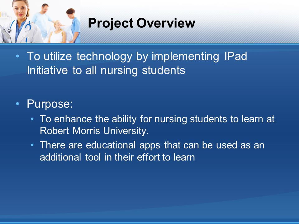 Project Overview To utilize technology by implementing IPad Initiative to all nursing students Purpose: To enhance the ability for nursing students to learn at Robert Morris University.