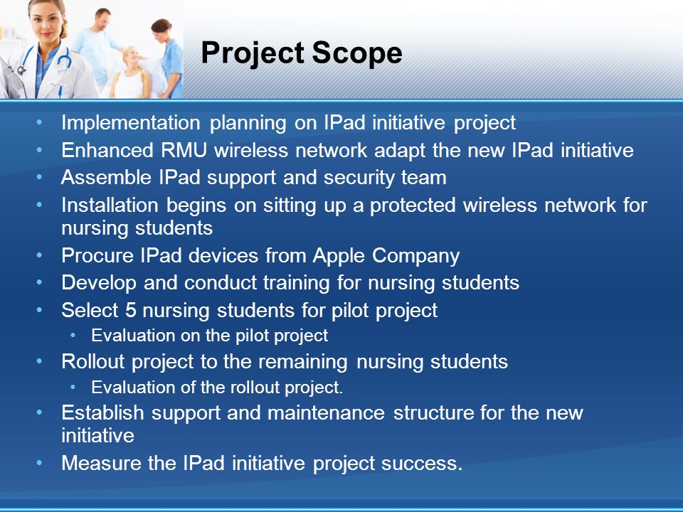 Project Scope Implementation planning on IPad initiative project Enhanced RMU wireless network adapt the new IPad initiative Assemble IPad support and security team Installation begins on sitting up a protected wireless network for nursing students Procure IPad devices from Apple Company Develop and conduct training for nursing students Select 5 nursing students for pilot project Evaluation on the pilot project Rollout project to the remaining nursing students Evaluation of the rollout project.