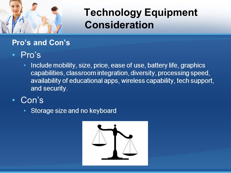 Technology Equipment Consideration Pros and Cons Pros Include mobility, size, price, ease of use, battery life, graphics capabilities, classroom integ