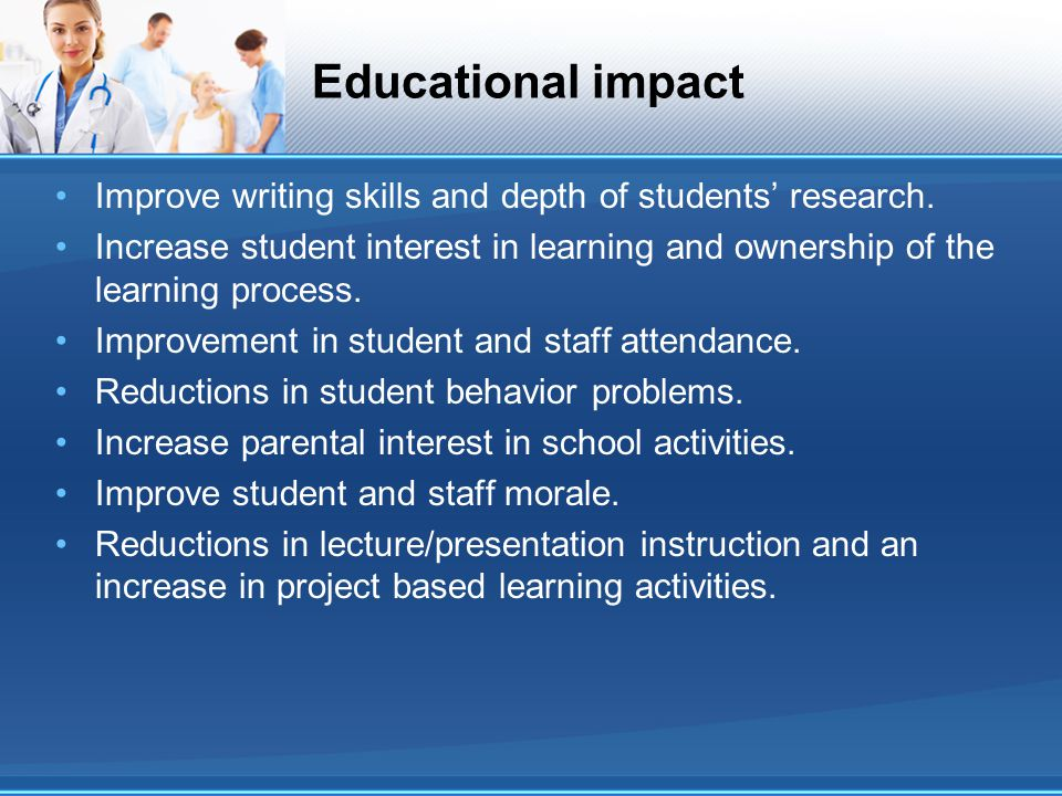 Educational impact Improve writing skills and depth of students research. Increase student interest in learning and ownership of the learning process.