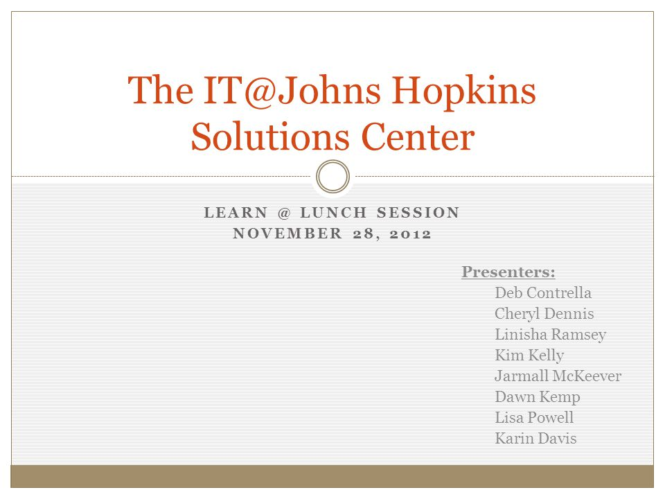 LEARN @ LUNCH SESSION NOVEMBER 28, 2012 The IT@Johns Hopkins Solutions Center Presenters: Deb Contrella Cheryl Dennis Linisha Ramsey Kim Kelly Jarmall