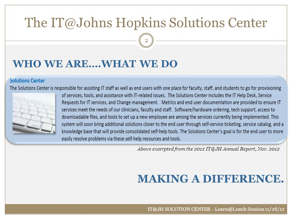 The IT@Johns Hopkins Solutions Center IT@JH SOLUTION CENTER - Learn@Lunch Session 11/28/12 2 MAKING A DIFFERENCE. WHO WE ARE….WHAT WE DO Above excerpt