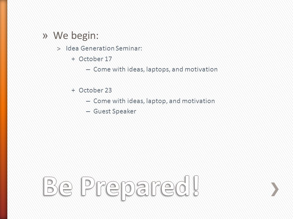 » We begin: ˃Idea Generation Seminar: +October 17 – Come with ideas, laptops, and motivation +October 23 – Come with ideas, laptop, and motivation – Guest Speaker