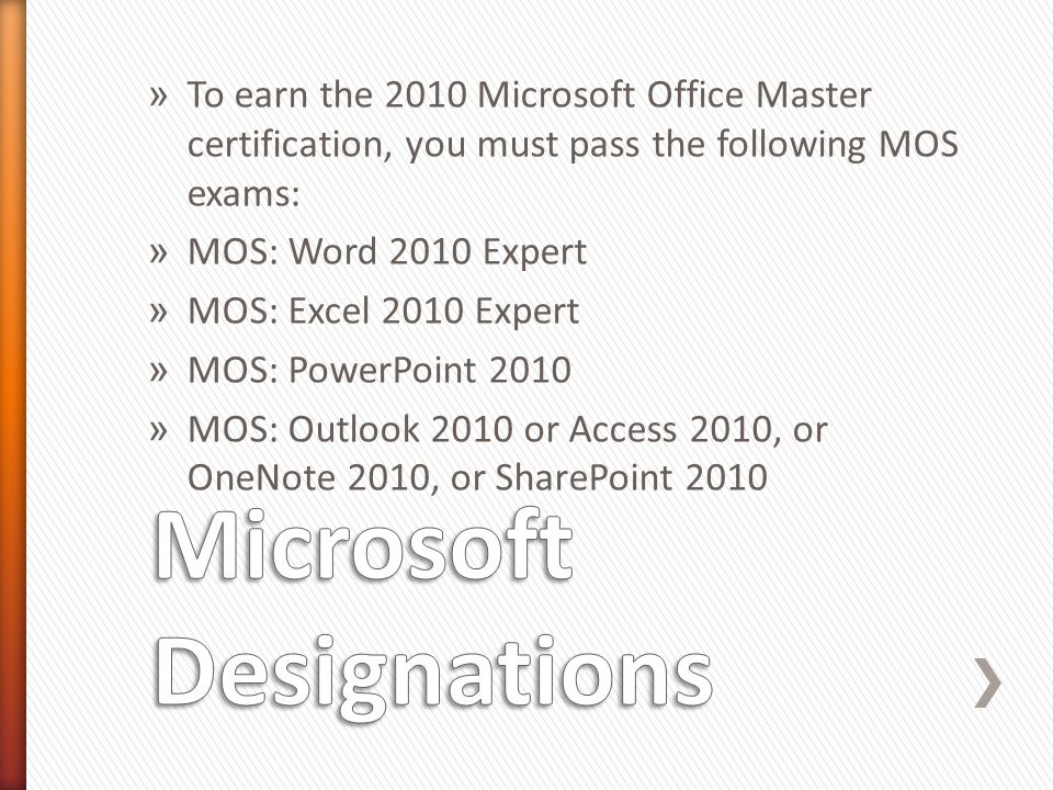 » To earn the 2010 Microsoft Office Master certification, you must pass the following MOS exams: » MOS: Word 2010 Expert » MOS: Excel 2010 Expert » MOS: PowerPoint 2010 » MOS: Outlook 2010 or Access 2010, or OneNote 2010, or SharePoint 2010
