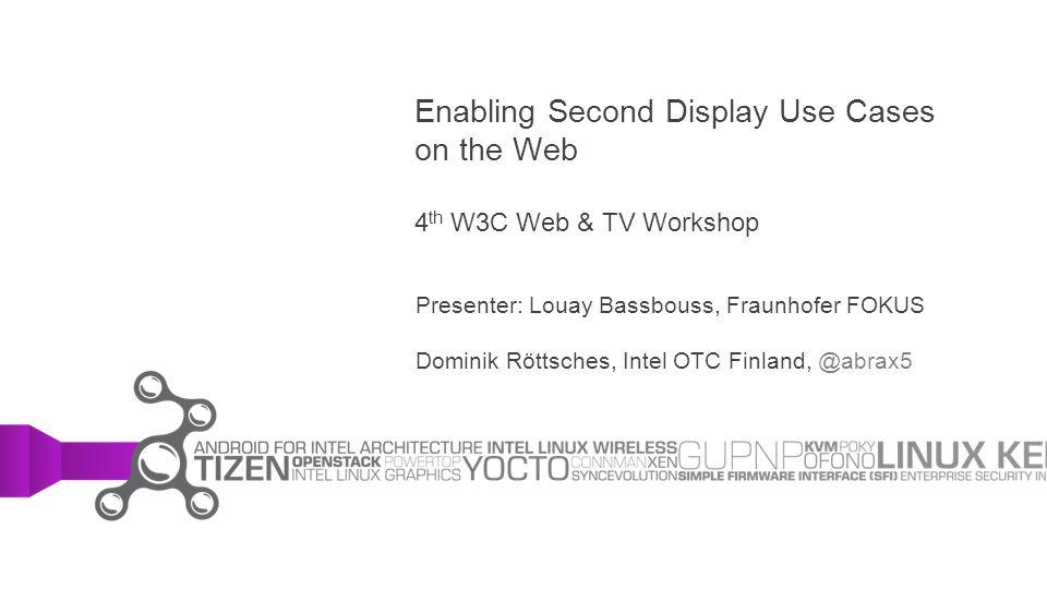 Enabling Second Display Use Cases on the Web 4 th W3C Web & TV Workshop Presenter: Louay Bassbouss, Fraunhofer FOKUS Dominik Röttsches, Intel OTC Finl