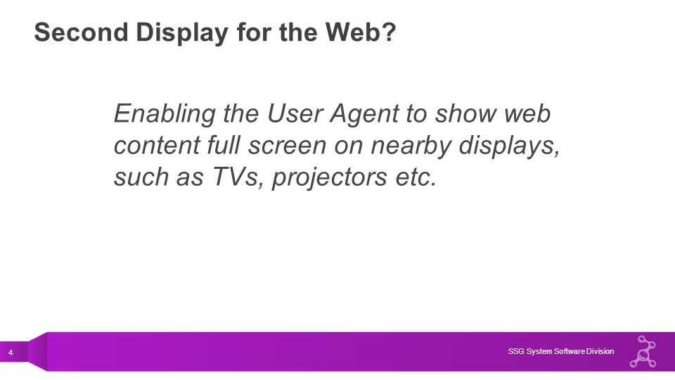 4 SSG System Software Division Second Display for the Web? Enabling the User Agent to show web content full screen on nearby displays, such as TVs, pr