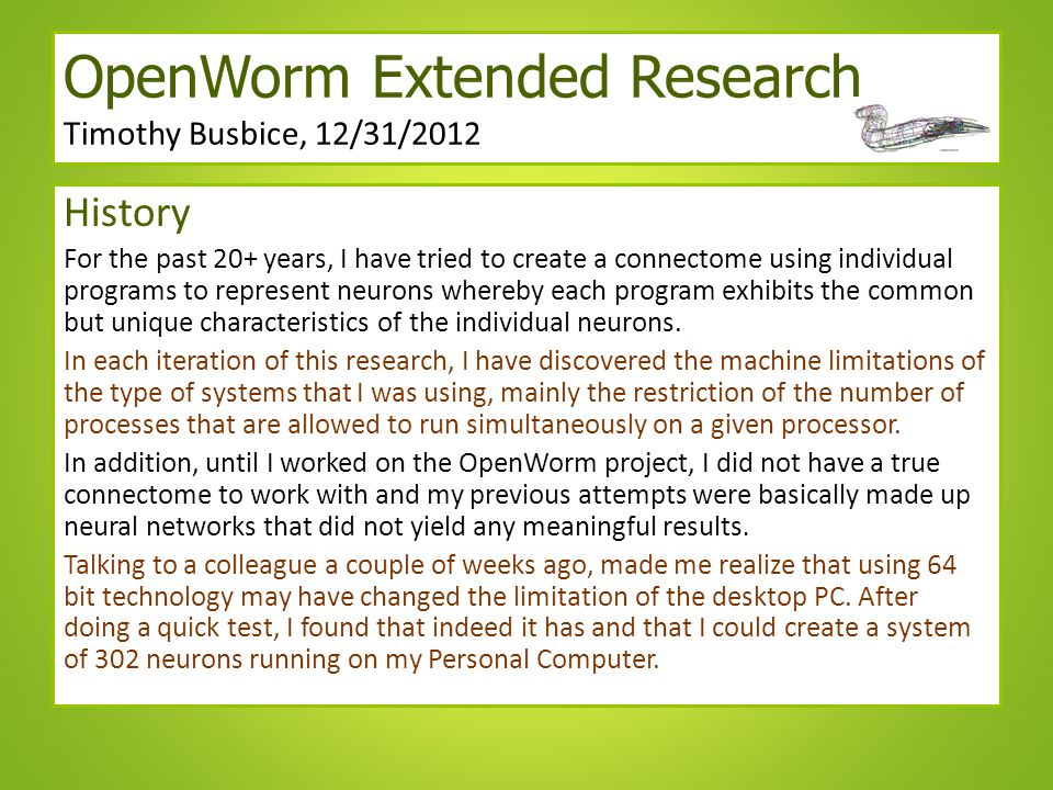 OpenWorm Extended Research Timothy Busbice, 12/31/2012 History For the past 20+ years, I have tried to create a connectome using individual programs to represent neurons whereby each program exhibits the common but unique characteristics of the individual neurons.