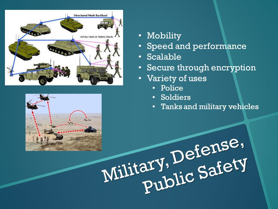 Military, Defense, Public Safety Mobility Speed and performance Scalable Secure through encryption Variety of uses Police Soldiers Tanks and military vehicles
