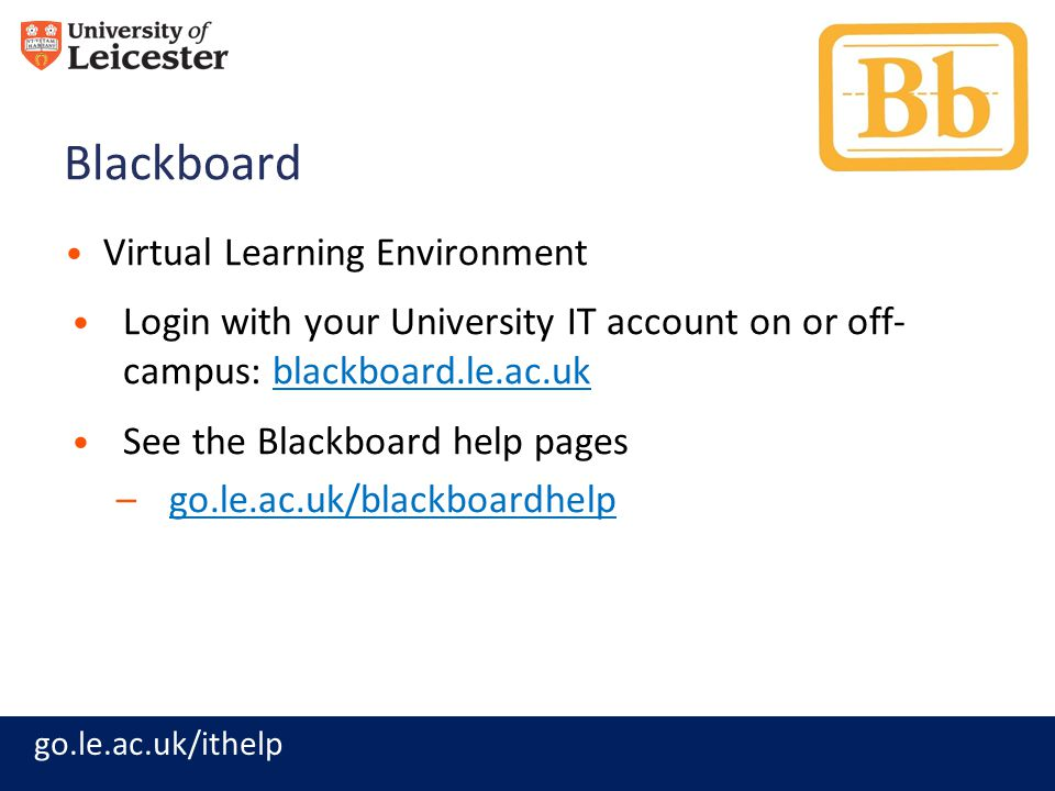 go.le.ac.uk/ithelp Blackboard Virtual Learning Environment Login with your University IT account on or off- campus: blackboard.le.ac.ukblackboard.le.a