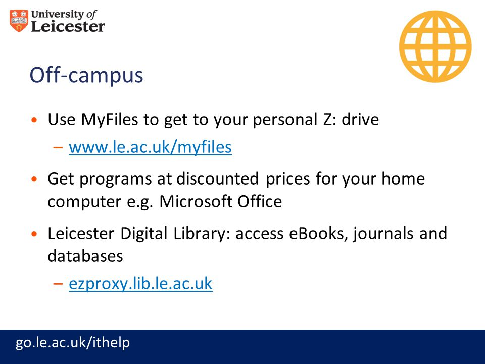 go.le.ac.uk/ithelp Off-campus Use MyFiles to get to your personal Z: drive –www.le.ac.uk/myfileswww.le.ac.uk/myfiles Get programs at discounted prices