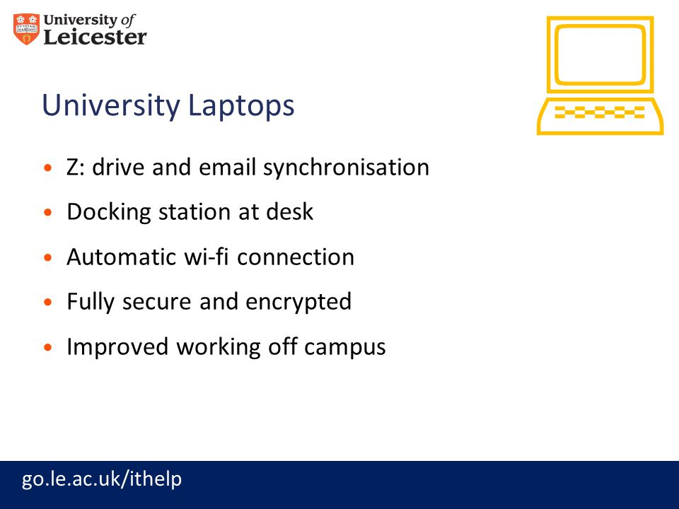 go.le.ac.uk/ithelp University Laptops Z: drive and email synchronisation Docking station at desk Automatic wi-fi connection Fully secure and encrypted