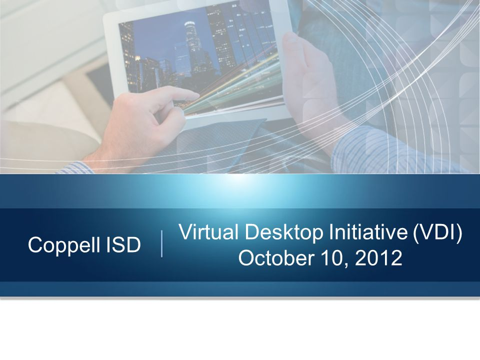 Coppell ISD Virtual Desktop Initiative (VDI) October 10, 2012