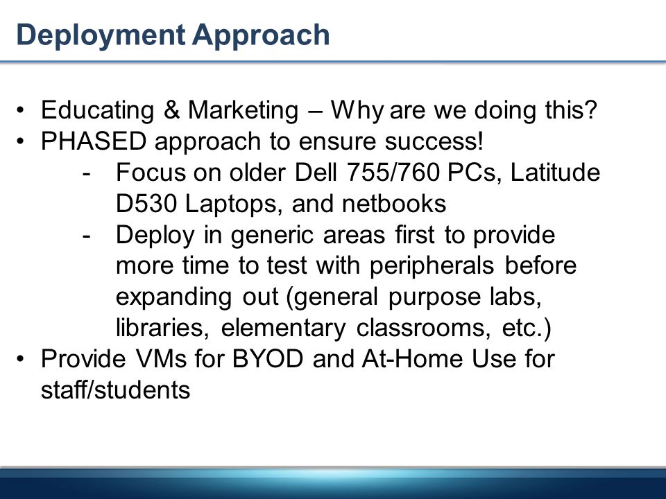 Deployment Approach Educating & Marketing – Why are we doing this? PHASED approach to ensure success! -Focus on older Dell 755/760 PCs, Latitude D530