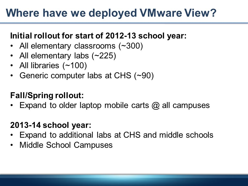 Where have we deployed VMware View? Initial rollout for start of 2012-13 school year: All elementary classrooms (~300) All elementary labs (~225) All