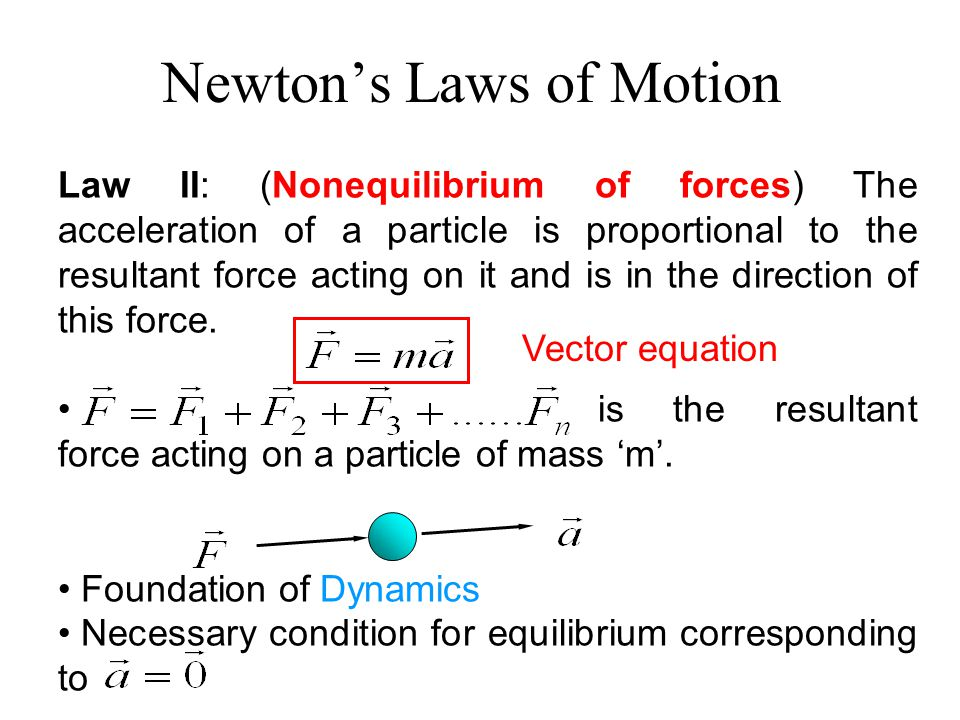 Law II: (Nonequilibrium of forces) The acceleration of a particle is proportional to the resultant force acting on it and is in the direction of this