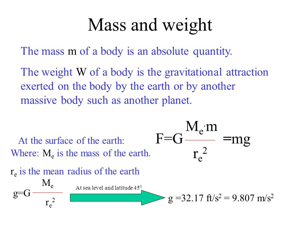 The mass m of a body is an absolute quantity. The weight W of a body is the gravitational attraction exerted on the body by the earth or by another ma