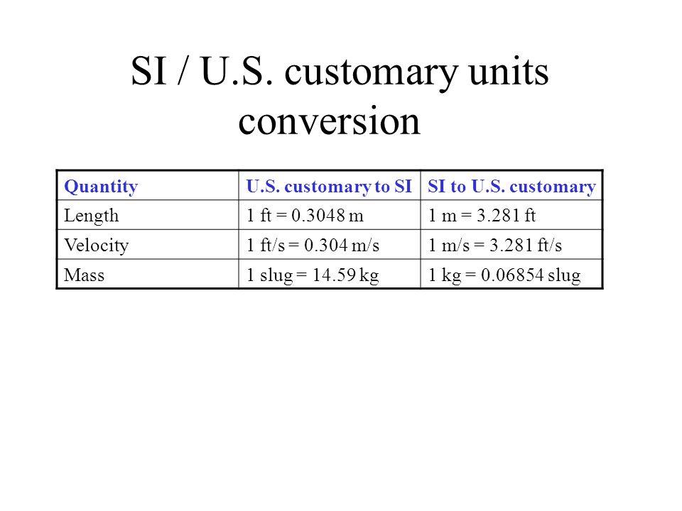 SI / U.S. customary units conversion QuantityU.S. customary to SISI to U.S. customary Length1 ft = 0.3048 m1 m = 3.281 ft Velocity1 ft/s = 0.304 m/s1