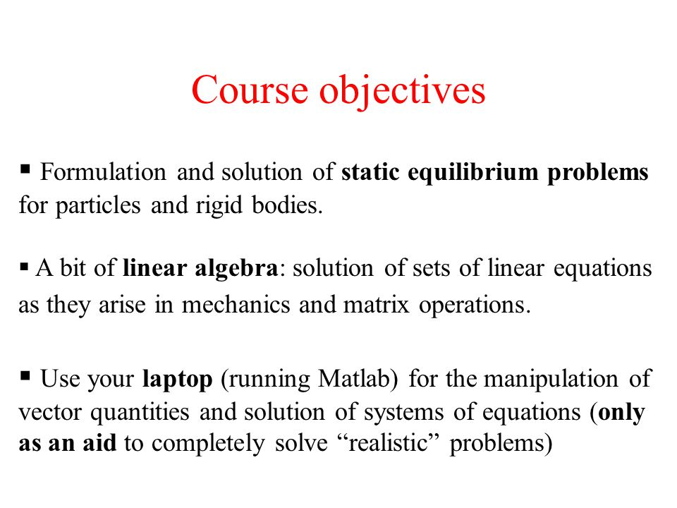 Course objectives Formulation and solution of static equilibrium problems for particles and rigid bodies. A bit of linear algebra: solution of sets of