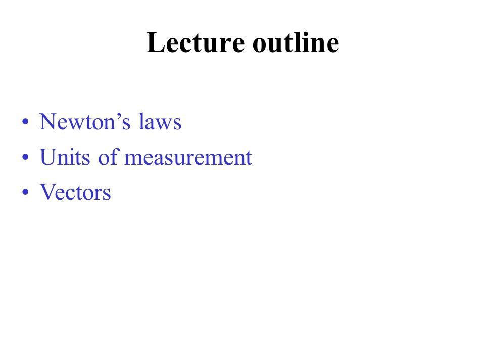 Lecture outline Newtons laws Units of measurement Vectors