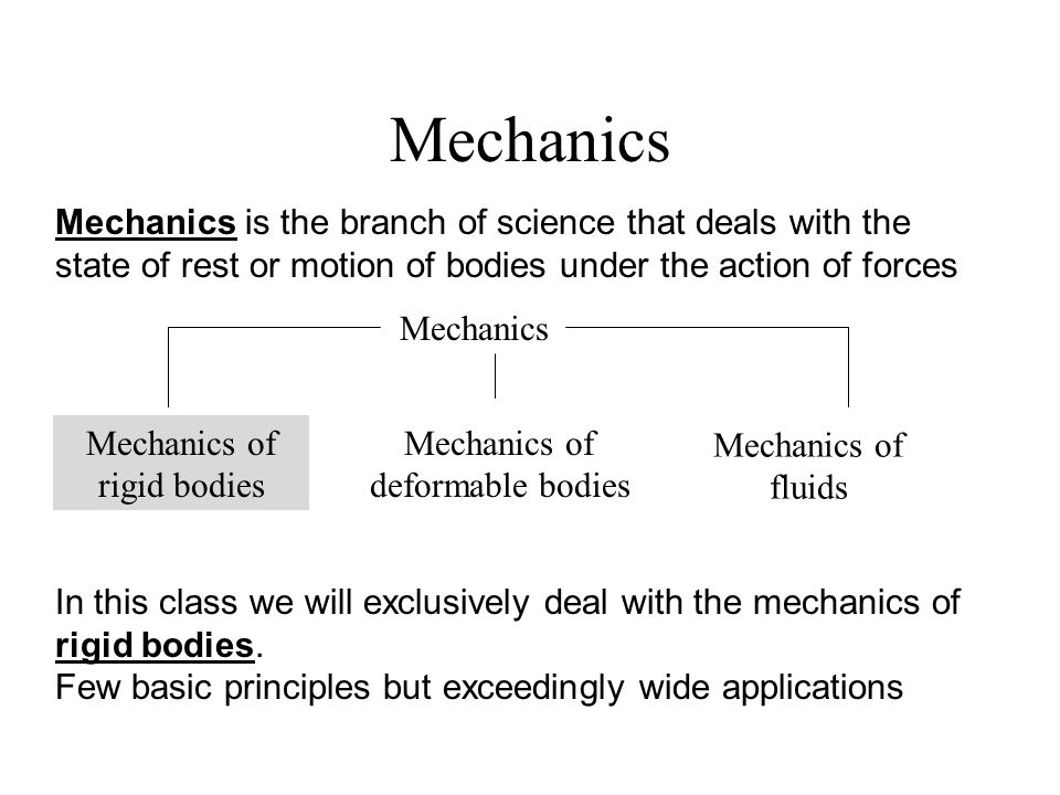 Mechanics Mechanics of rigid bodies Mechanics of deformable bodies Mechanics of fluids Mechanics is the branch of science that deals with the state of