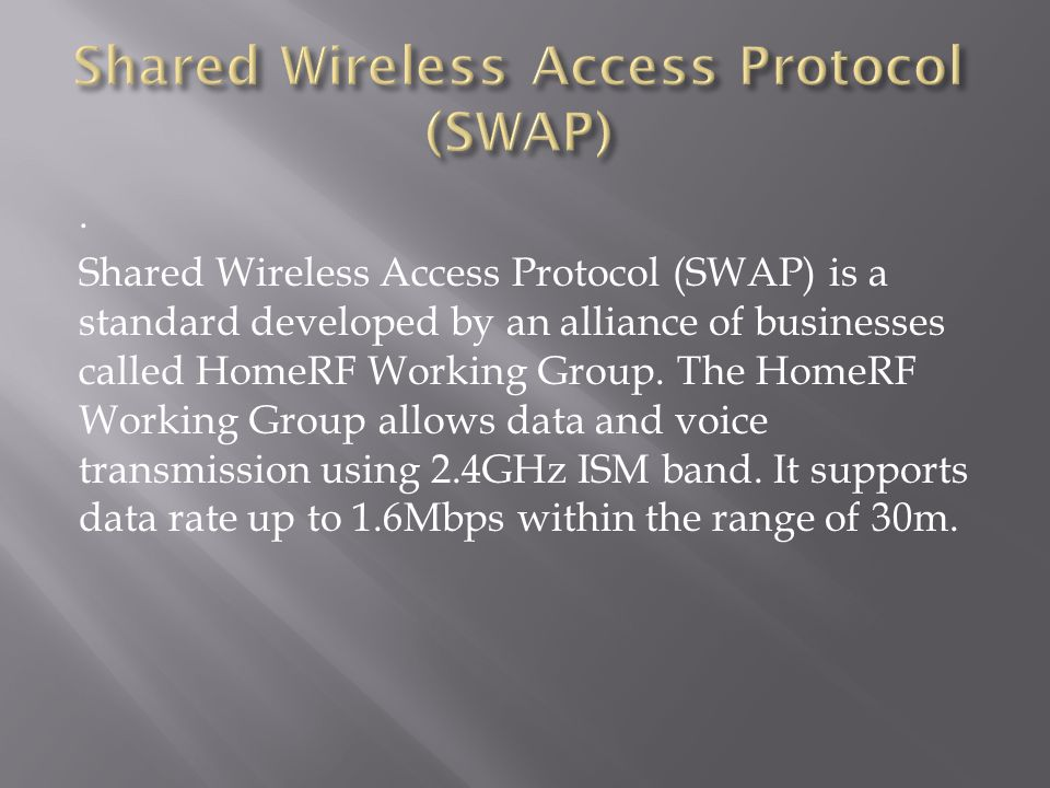 . Shared Wireless Access Protocol (SWAP) is a standard developed by an alliance of businesses called HomeRF Working Group. The HomeRF Working Group al