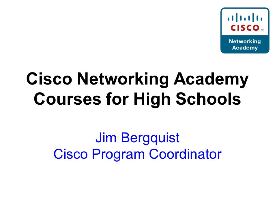 Cisco Networking Academy Courses for High Schools Jim Bergquist Cisco Program Coordinator