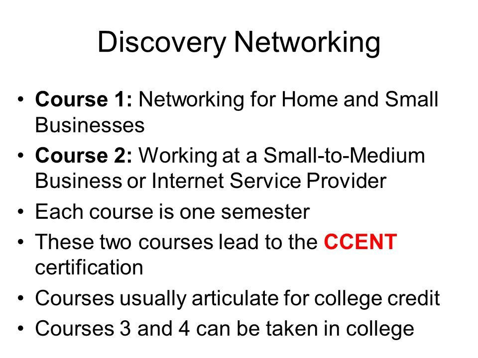 Discovery Networking Course 1: Networking for Home and Small Businesses Course 2: Working at a Small-to-Medium Business or Internet Service Provider Each course is one semester These two courses lead to the CCENT certification Courses usually articulate for college credit Courses 3 and 4 can be taken in college