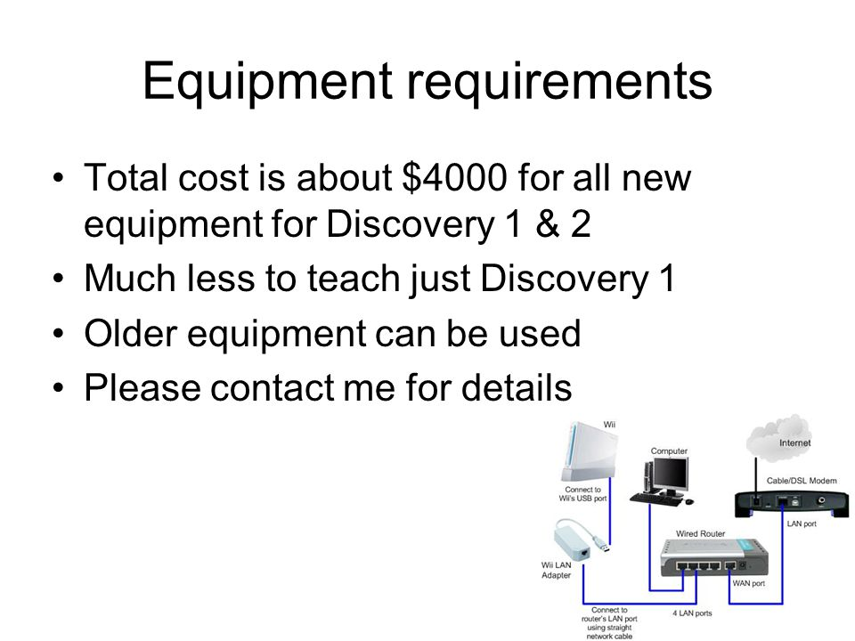 Equipment requirements Total cost is about $4000 for all new equipment for Discovery 1 & 2 Much less to teach just Discovery 1 Older equipment can be used Please contact me for details