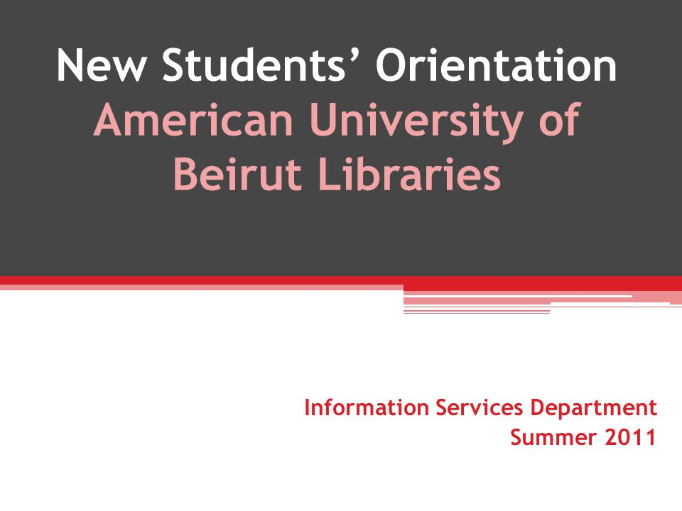 New Students Orientation American University of Beirut Libraries Information Services Department Summer 2011