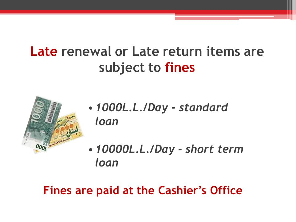 Late renewal or Late return items are subject to fines 1000L.L./Day - standard loan 10000L.L./Day - short term loan Fines are paid at the Cashiers Office