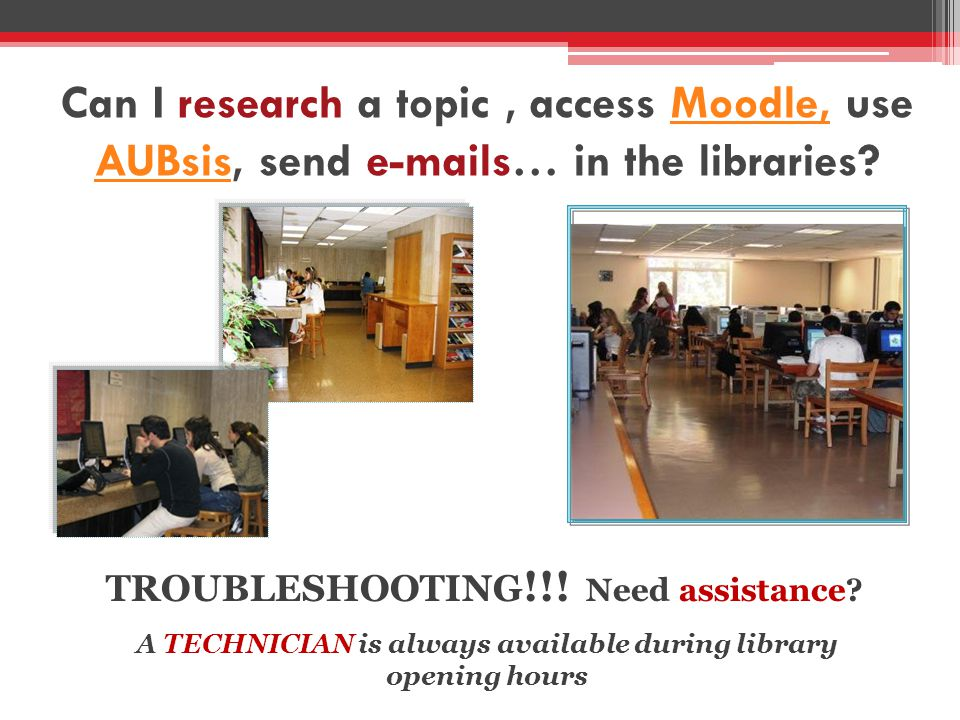 Can I research a topic, access Moodle, use AUBsis, send  s… in the libraries Moodle, AUBsis A TECHNICIAN is always available during library opening hours TROUBLESHOOTING !!.