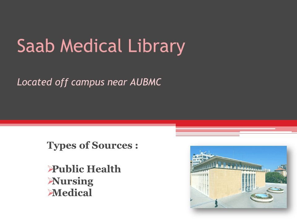 Saab Medical Library Located off campus near AUBMC Types of Sources : Public Health Nursing Medical