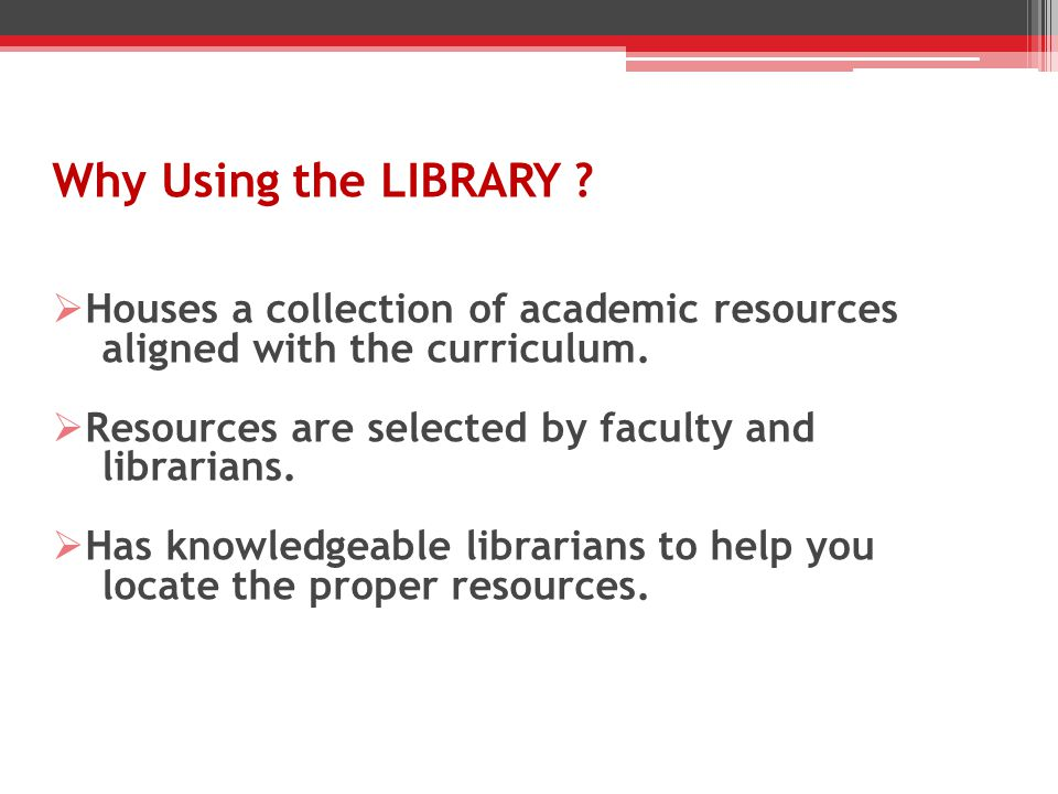 Why Using the LIBRARY . Houses a collection of academic resources aligned with the curriculum.