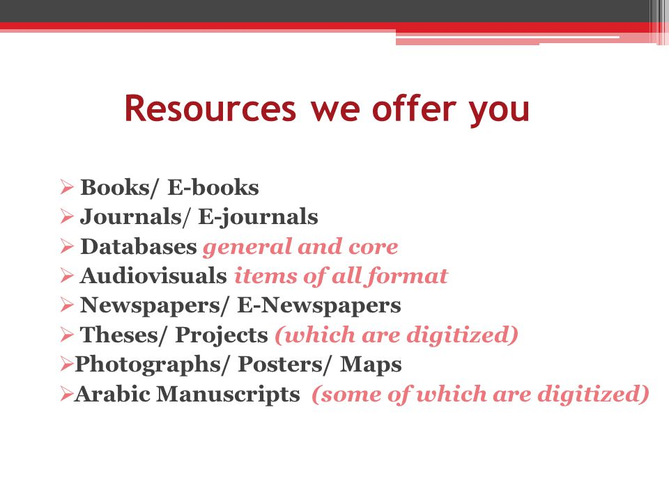 Resources we offer you Books/ E-books Journals/ E-journals Databases general and core Audiovisuals items of all format Newspapers/ E-Newspapers Theses/ Projects (which are digitized) Photographs/ Posters/ Maps Arabic Manuscripts (some of which are digitized)