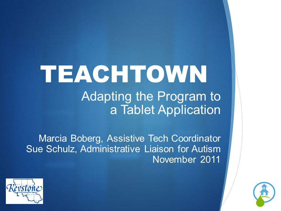 TEACHTOWN Adapting the Program to a Tablet Application Marcia Boberg, Assistive Tech Coordinator Sue Schulz, Administrative Liaison for Autism Novembe