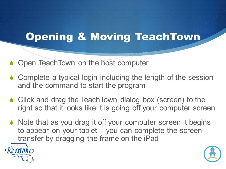 Opening & Moving TeachTown Open TeachTown on the host computer Complete a typical login including the length of the session and the command to start t