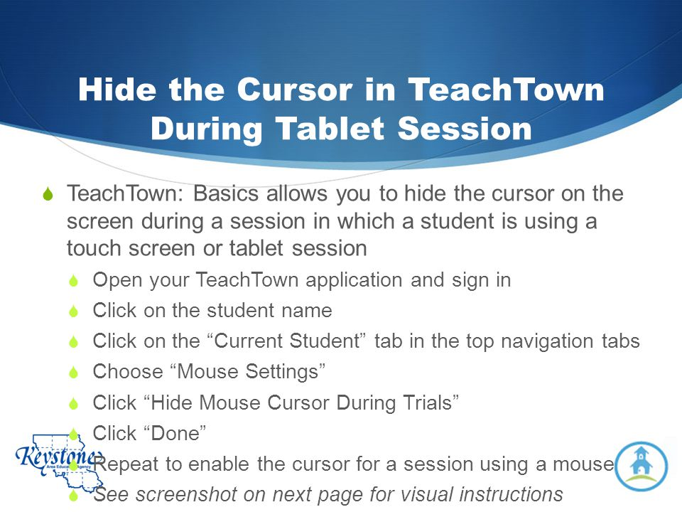 Hide the Cursor in TeachTown During Tablet Session TeachTown: Basics allows you to hide the cursor on the screen during a session in which a student i