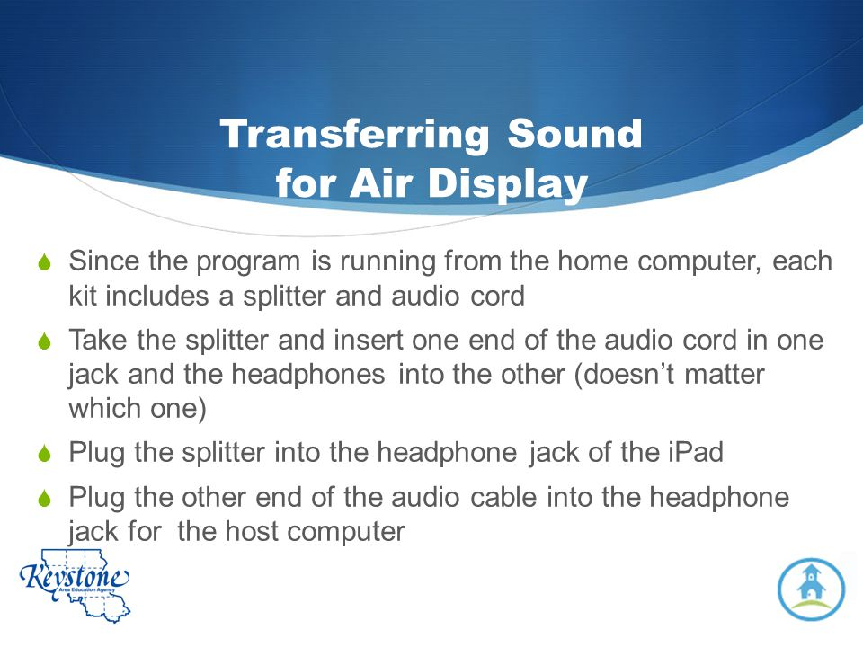 Transferring Sound for Air Display Since the program is running from the home computer, each kit includes a splitter and audio cord Take the splitter