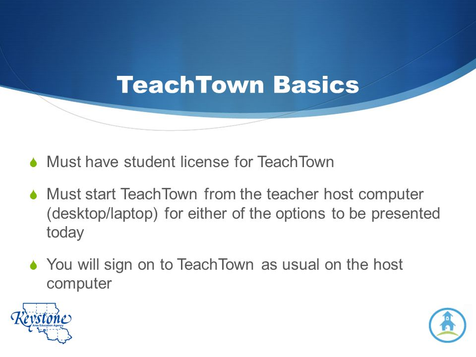 TeachTown Basics Must have student license for TeachTown Must start TeachTown from the teacher host computer (desktop/laptop) for either of the option