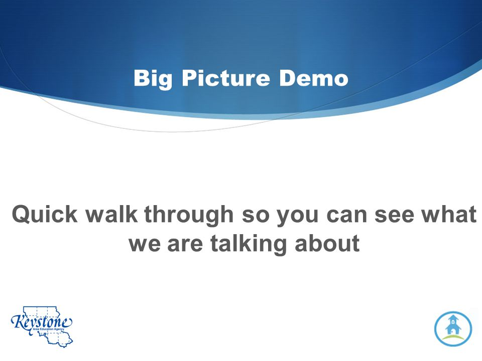 Big Picture Demo Quick walk through so you can see what we are talking about