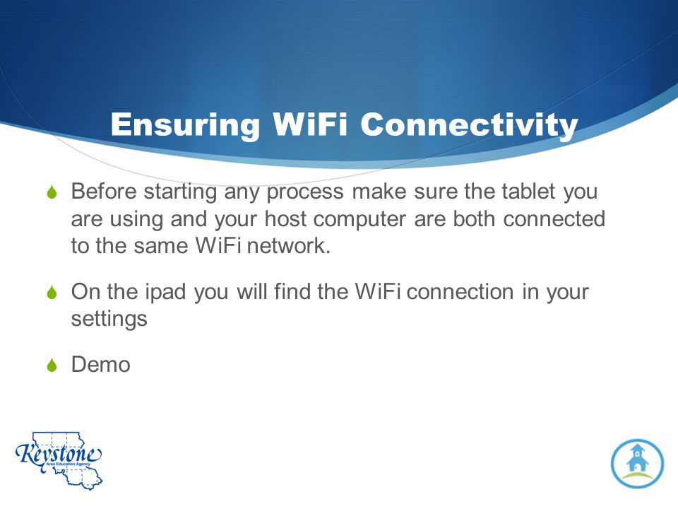 Ensuring WiFi Connectivity Before starting any process make sure the tablet you are using and your host computer are both connected to the same WiFi n
