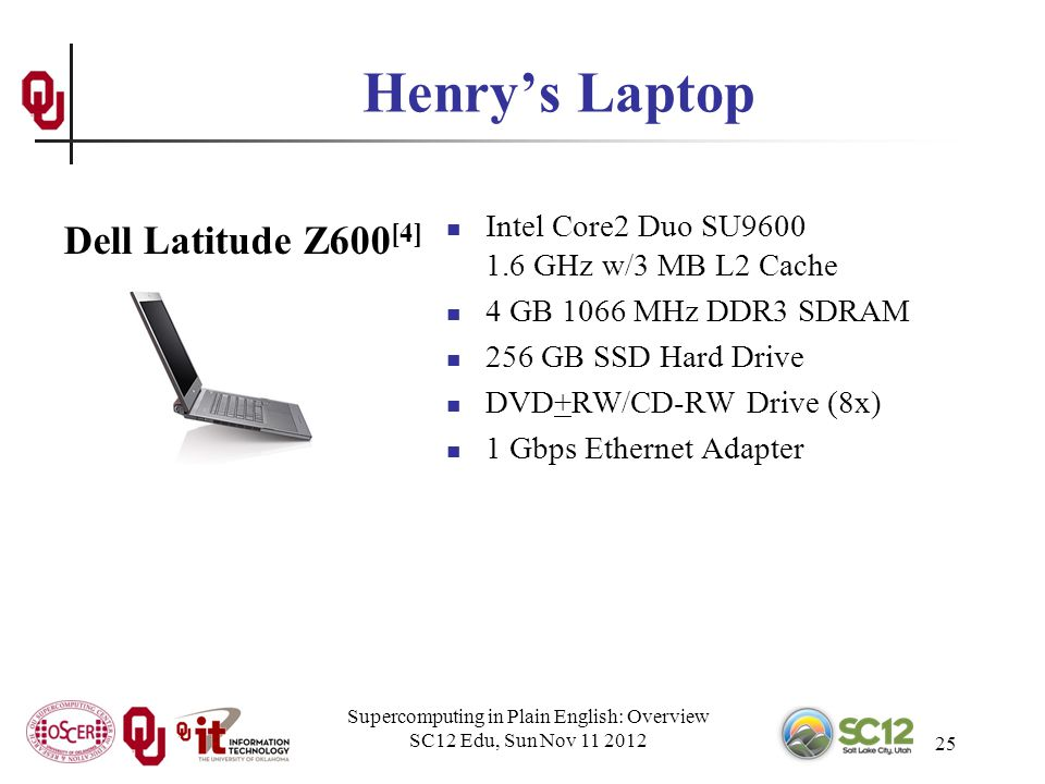 Supercomputing in Plain English: Overview SC12 Edu, Sun Nov 11 2012 25 Henrys Laptop Intel Core2 Duo SU9600 1.6 GHz w/3 MB L2 Cache 4 GB 1066 MHz DDR3 SDRAM 256 GB SSD Hard Drive DVD+RW/CD-RW Drive (8x) 1 Gbps Ethernet Adapter Dell Latitude Z600 [4]