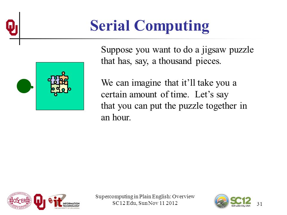 Supercomputing in Plain English: Overview SC12 Edu, Sun Nov 11 2012 31 Serial Computing Suppose you want to do a jigsaw puzzle that has, say, a thousand pieces.