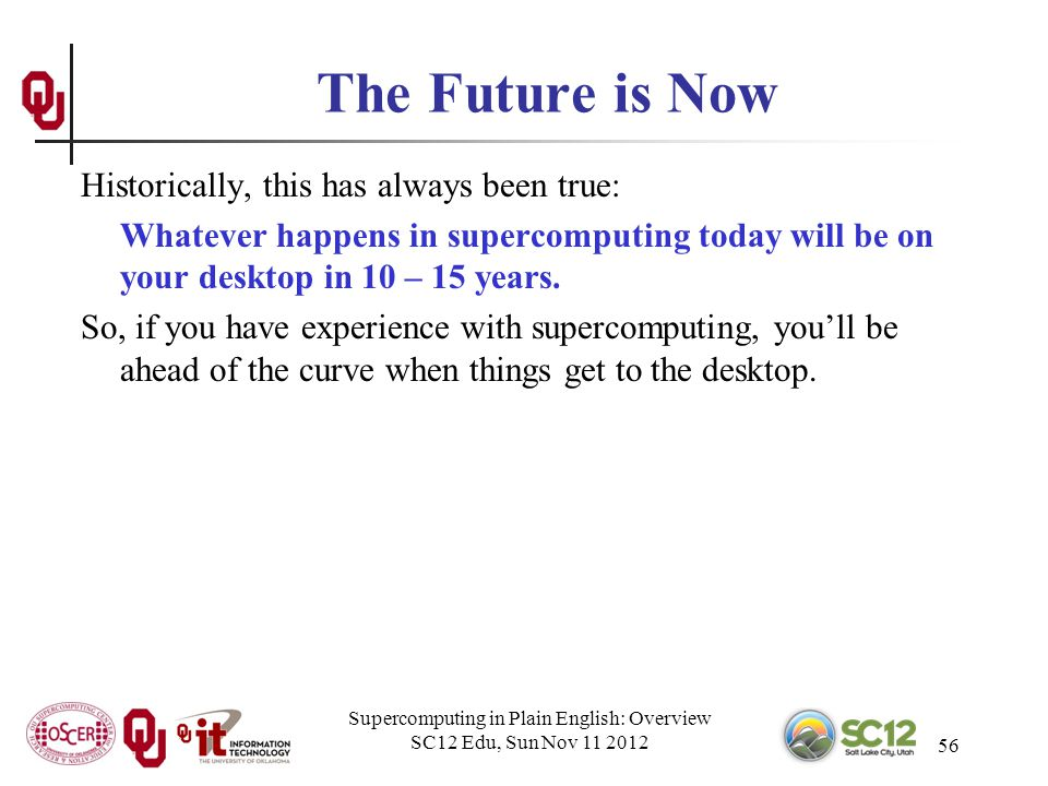 Supercomputing in Plain English: Overview SC12 Edu, Sun Nov 11 2012 56 The Future is Now Historically, this has always been true: Whatever happens in supercomputing today will be on your desktop in 10 – 15 years.
