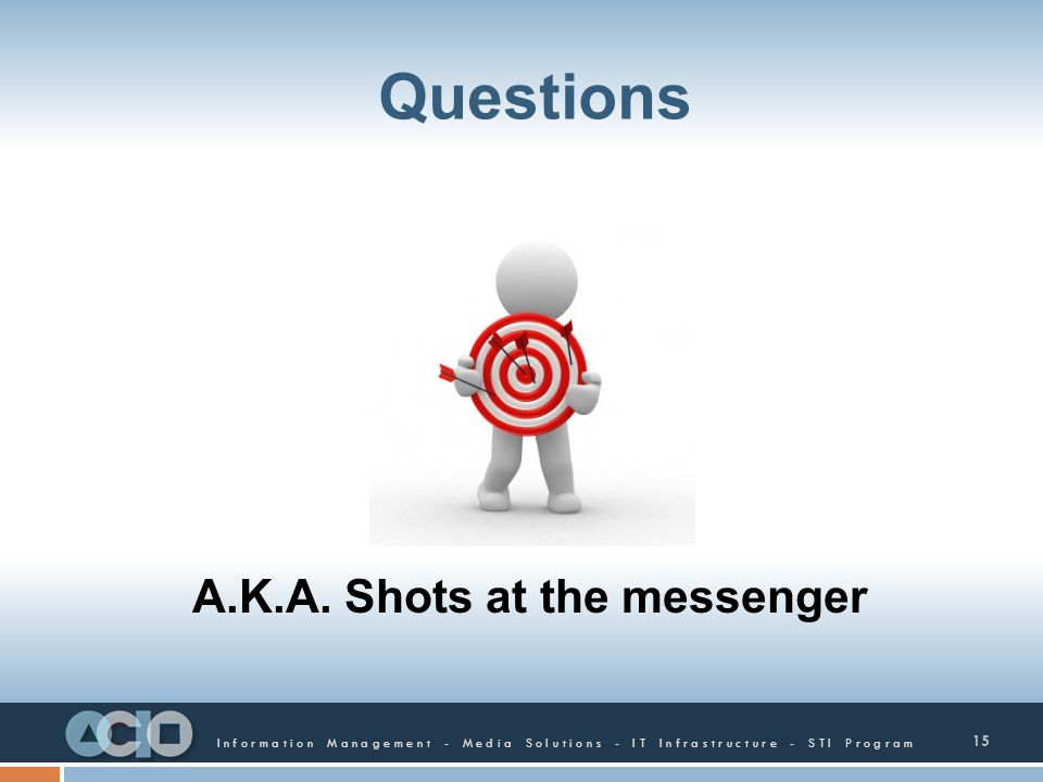 Information Management - Media Solutions - IT Infrastructure - STI Program Questions 15 A.K.A. Shots at the messenger
