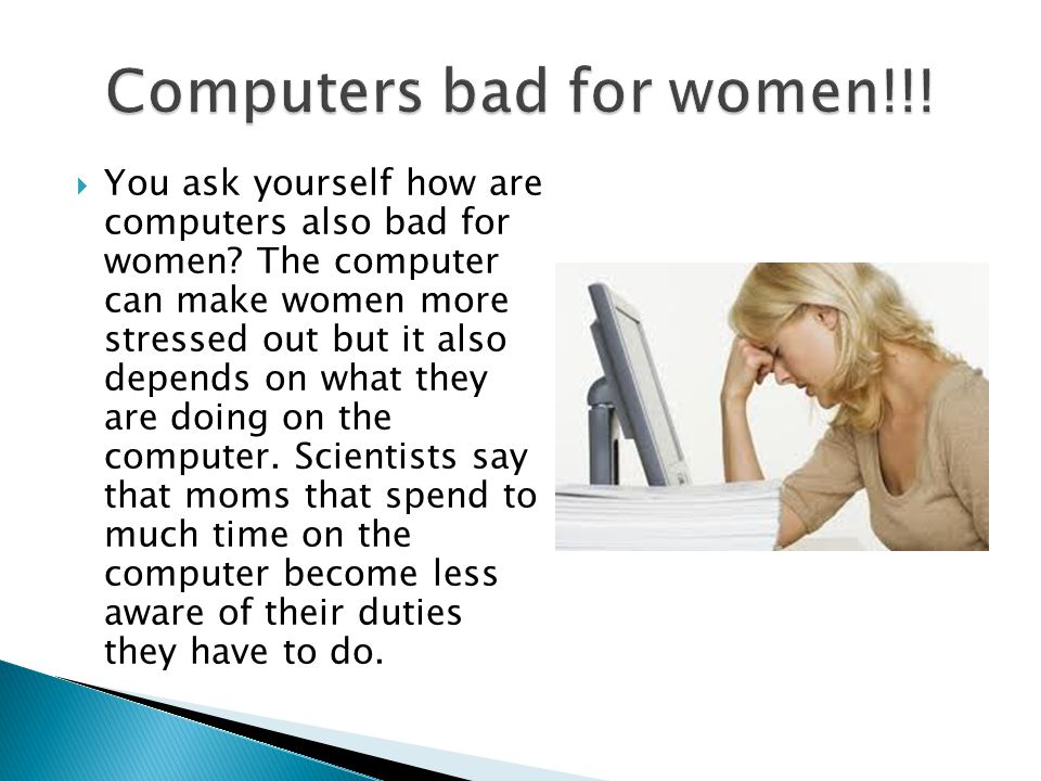 You ask yourself how are computers also bad for women.