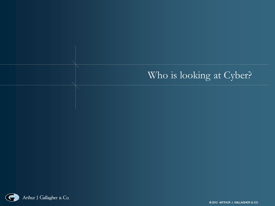 © 2012 ARTHUR J. GALLAGHER & CO. Who is looking at Cyber