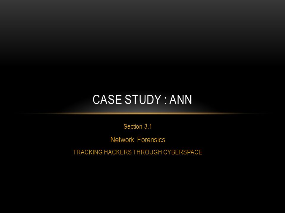 Section 3.1 Network Forensics TRACKING HACKERS THROUGH CYBERSPACE CASE STUDY : ANN